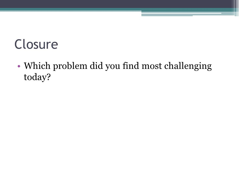 Closure Which problem did you find most challenging today