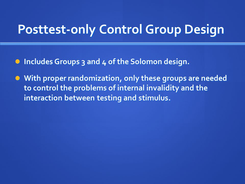 Solomon Four-Group Design Classic Design may sensitize subjects Classic Design may sensitize subjects More complex experimental designs More complex experimental designs