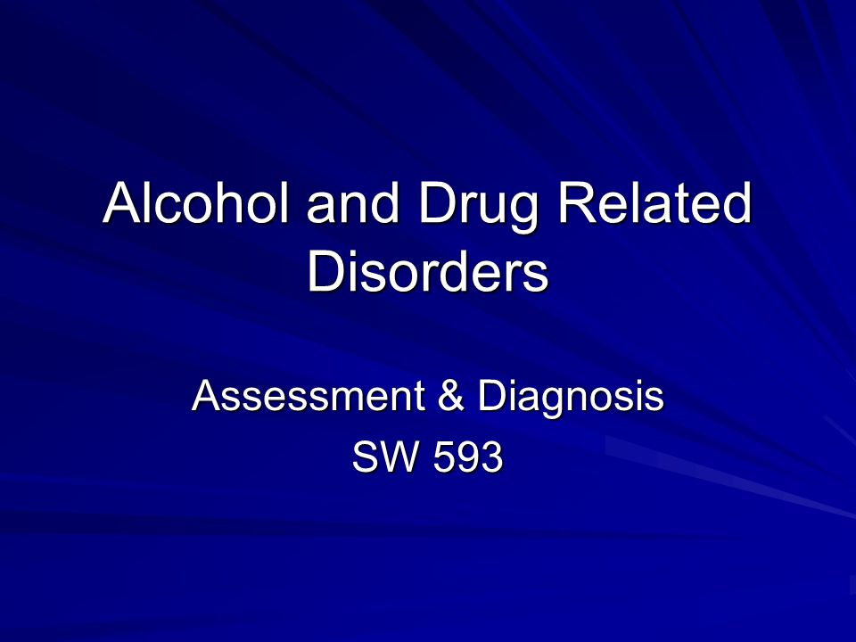 Alcohol and Drug Related Disorders Assessment & Diagnosis SW 593