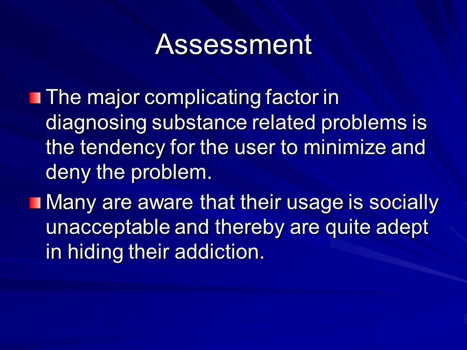 Assessment The major complicating factor in diagnosing substance related problems is the tendency for the user to minimize and deny the problem.
