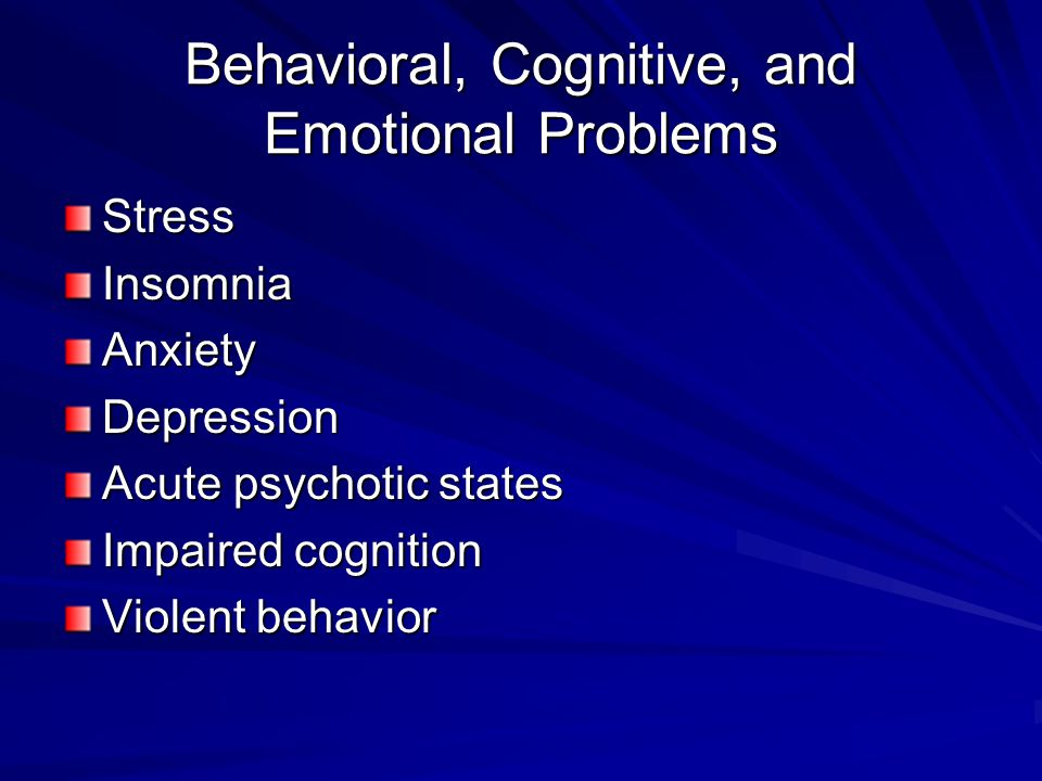 Behavioral, Cognitive, and Emotional Problems StressInsomniaAnxietyDepression Acute psychotic states Impaired cognition Violent behavior