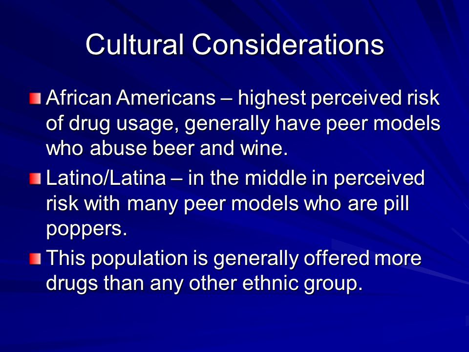 Cultural Considerations African Americans – highest perceived risk of drug usage, generally have peer models who abuse beer and wine.