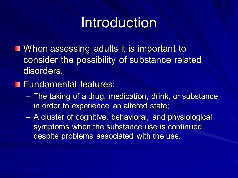 Introduction When assessing adults it is important to consider the possibility of substance related disorders.