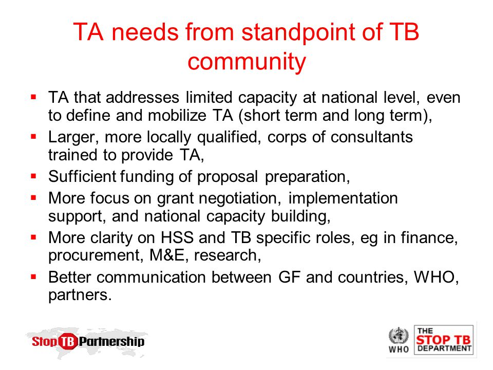 TA needs from standpoint of TB community  TA that addresses limited capacity at national level, even to define and mobilize TA (short term and long term),  Larger, more locally qualified, corps of consultants trained to provide TA,  Sufficient funding of proposal preparation,  More focus on grant negotiation, implementation support, and national capacity building,  More clarity on HSS and TB specific roles, eg in finance, procurement, M&E, research,  Better communication between GF and countries, WHO, partners.