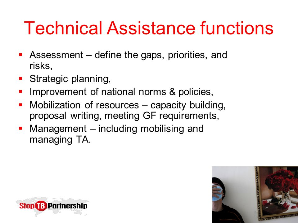 Technical Assistance functions  Assessment – define the gaps, priorities, and risks,  Strategic planning,  Improvement of national norms & policies,  Mobilization of resources – capacity building, proposal writing, meeting GF requirements,  Management – including mobilising and managing TA.