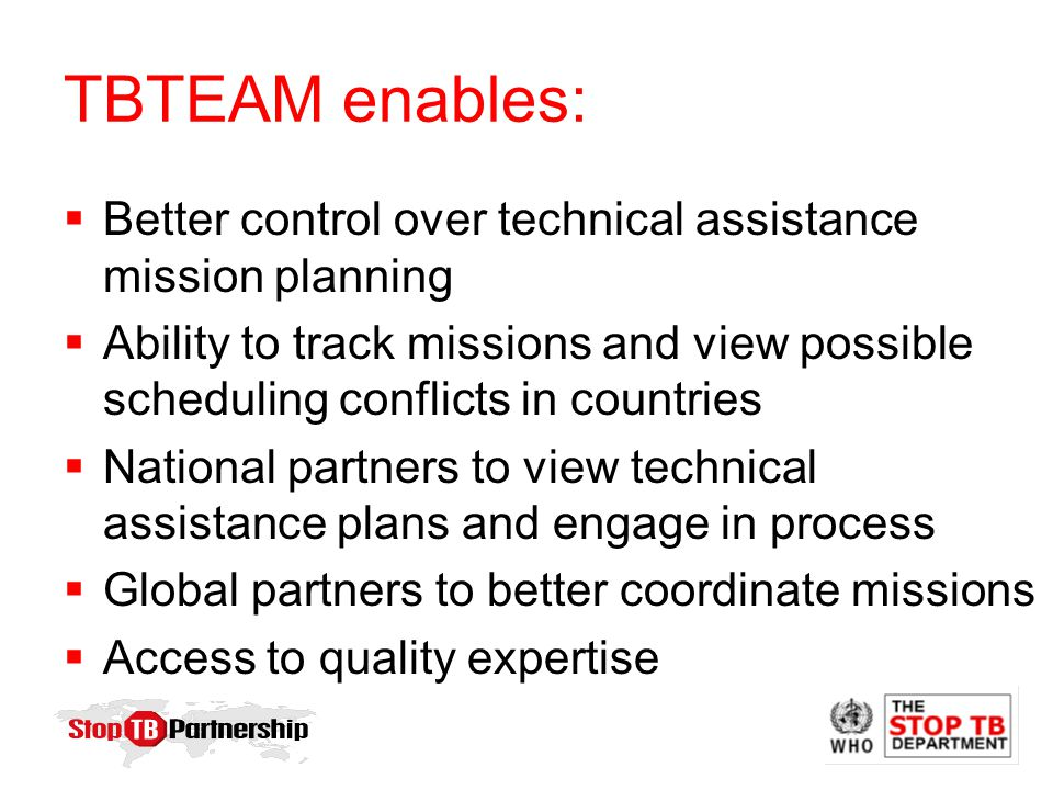 TBTEAM enables:  Better control over technical assistance mission planning  Ability to track missions and view possible scheduling conflicts in countries  National partners to view technical assistance plans and engage in process  Global partners to better coordinate missions  Access to quality expertise