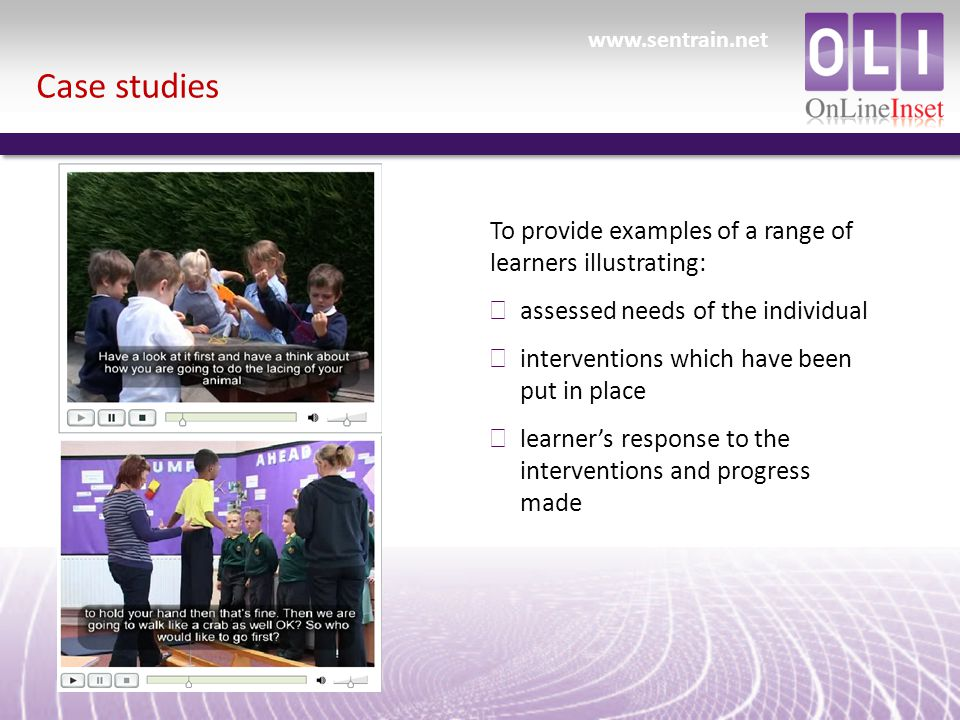 Case studies To provide examples of a range of learners illustrating: ð assessed needs of the individual ð interventions which have been put in place ð learner's response to the interventions and progress made