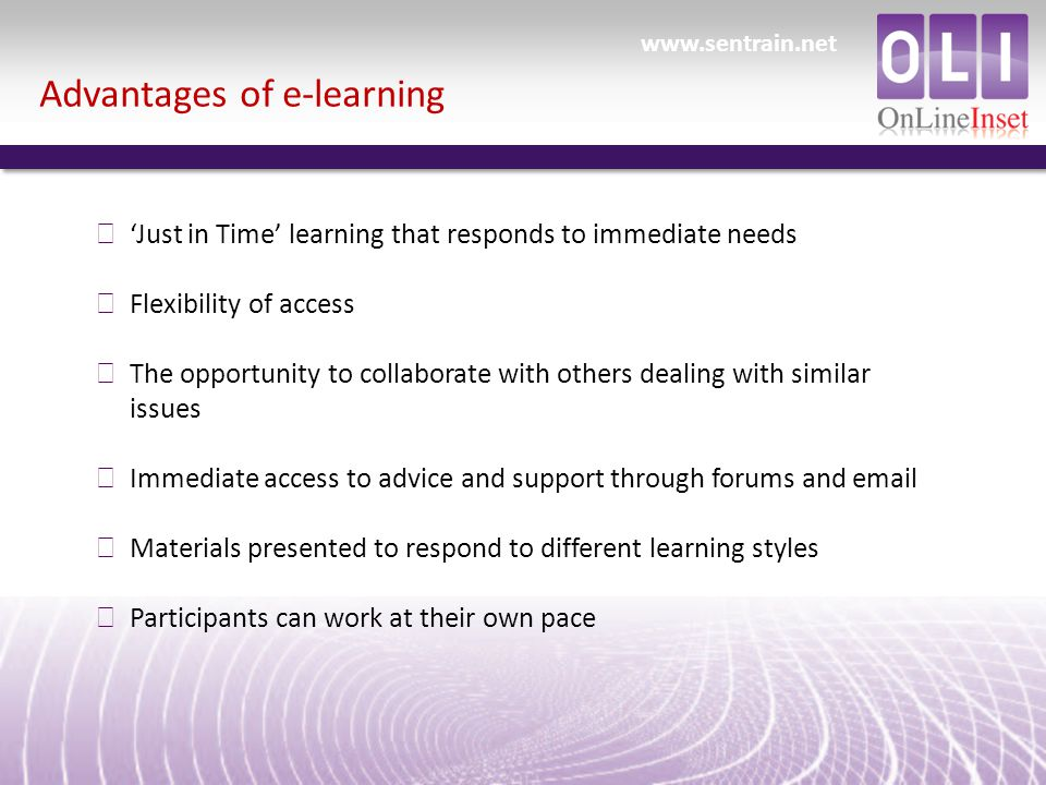 Advantages of e-learning ð 'Just in Time' learning that responds to immediate needs ð Flexibility of access ð The opportunity to collaborate with others dealing with similar issues ð Immediate access to advice and support through forums and  ð Materials presented to respond to different learning styles ð Participants can work at their own pace