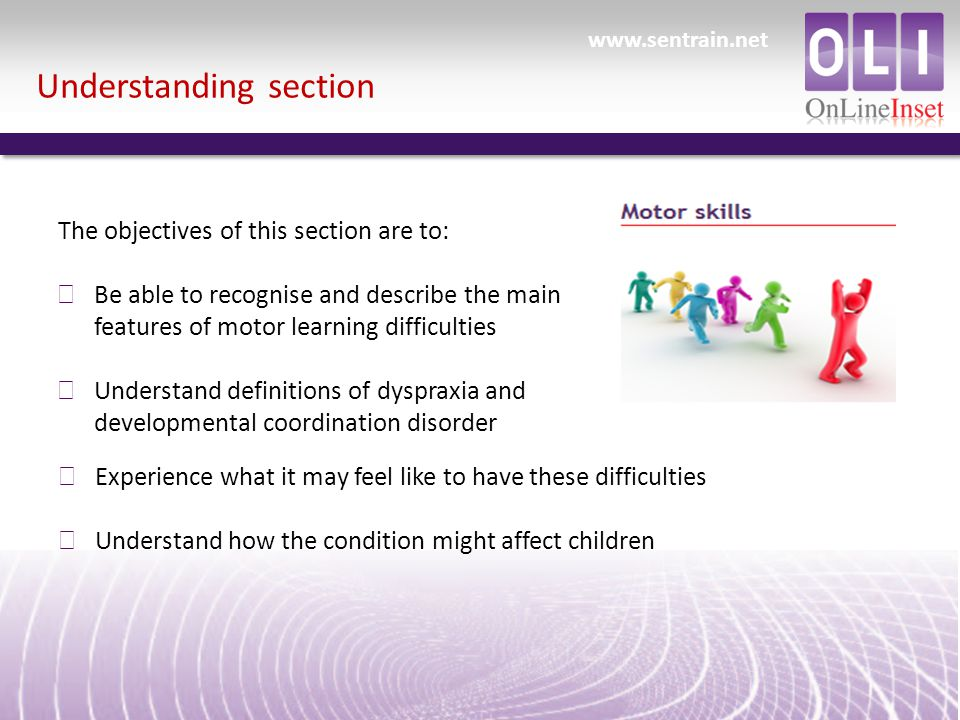 Understanding section The objectives of this section are to: ð Be able to recognise and describe the main features of motor learning difficulties ð Understand definitions of dyspraxia and developmental coordination disorder ð Experience what it may feel like to have these difficulties ð Understand how the condition might affect children