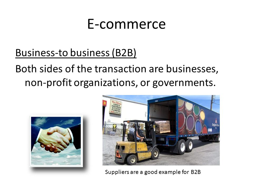 E-commerce Business-to business (B2B) Both sides of the transaction are businesses, non-profit organizations, or governments.