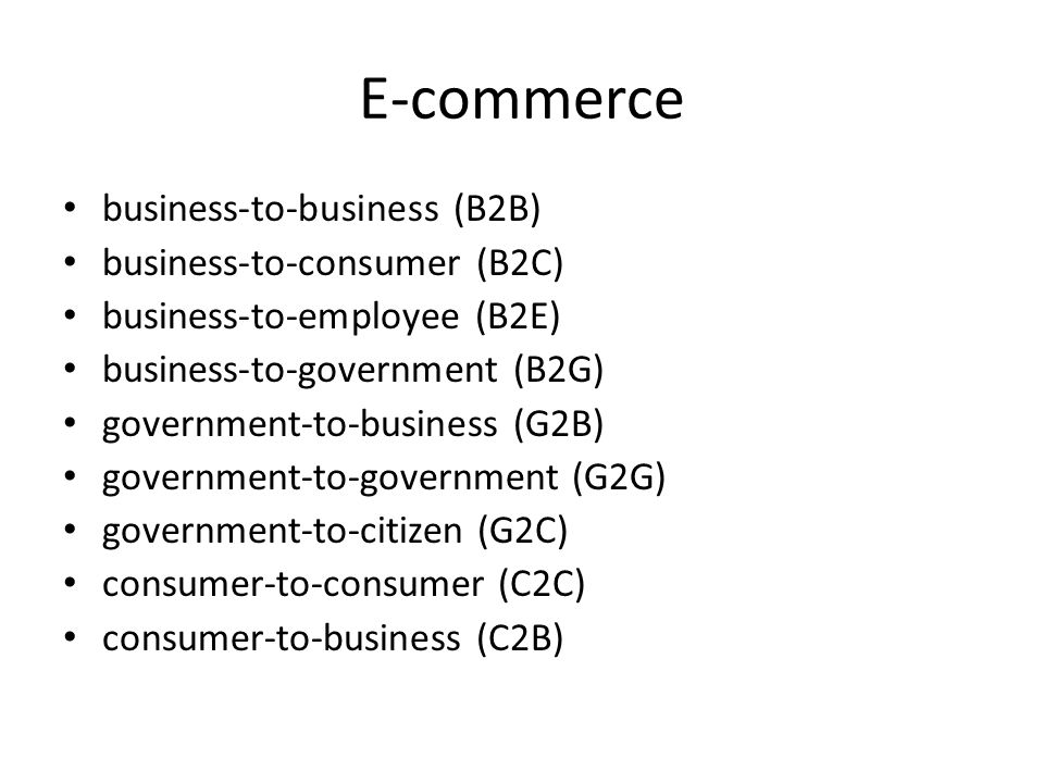 E-commerce business-to-business (B2B) business-to-consumer (B2C) business-to-employee (B2E) business-to-government (B2G) government-to-business (G2B) government-to-government (G2G) government-to-citizen (G2C) consumer-to-consumer (C2C) consumer-to-business (C2B)