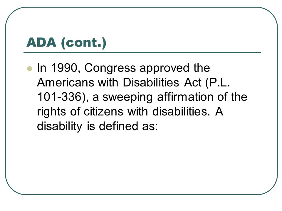 ADA (cont.) In 1990, Congress approved the Americans with Disabilities Act (P.L.