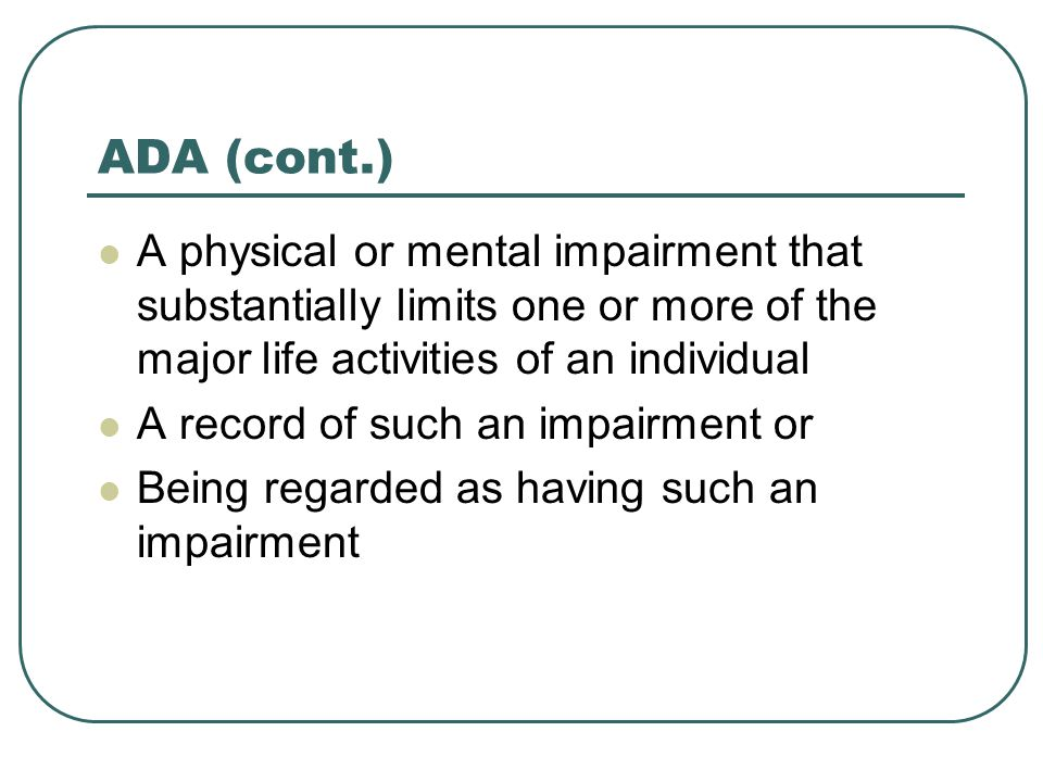ADA (cont.) A physical or mental impairment that substantially limits one or more of the major life activities of an individual A record of such an impairment or Being regarded as having such an impairment