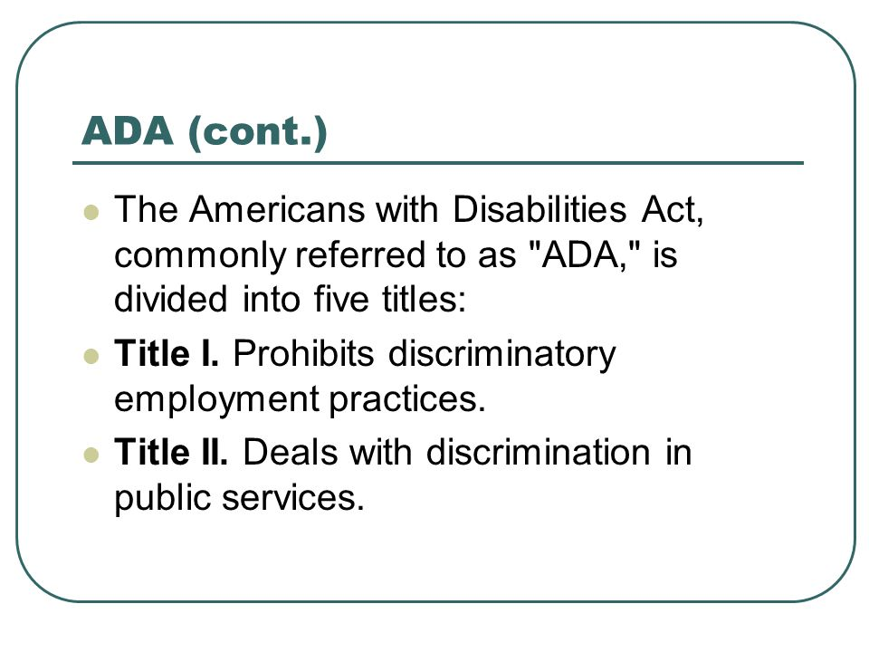 ADA (cont.) The Americans with Disabilities Act, commonly referred to as ADA, is divided into five titles: Title I.