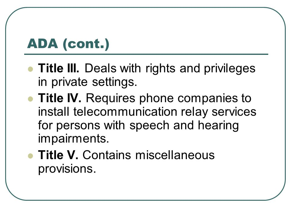 ADA (cont.) Title III. Deals with rights and privileges in private settings.