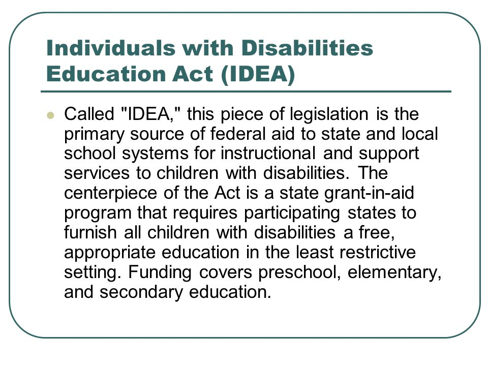 Individuals with Disabilities Education Act (IDEA) Called IDEA, this piece of legislation is the primary source of federal aid to state and local school systems for instructional and support services to children with disabilities.