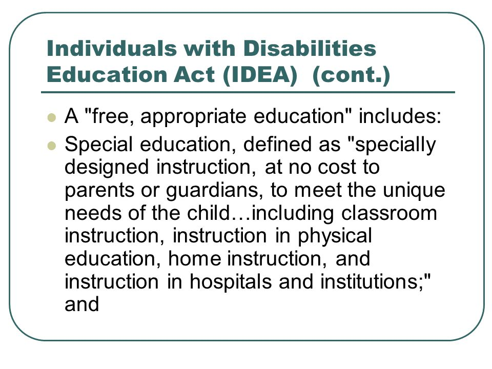 Individuals with Disabilities Education Act (IDEA) (cont.) A free, appropriate education includes: Special education, defined as specially designed instruction, at no cost to parents or guardians, to meet the unique needs of the child…including classroom instruction, instruction in physical education, home instruction, and instruction in hospitals and institutions; and