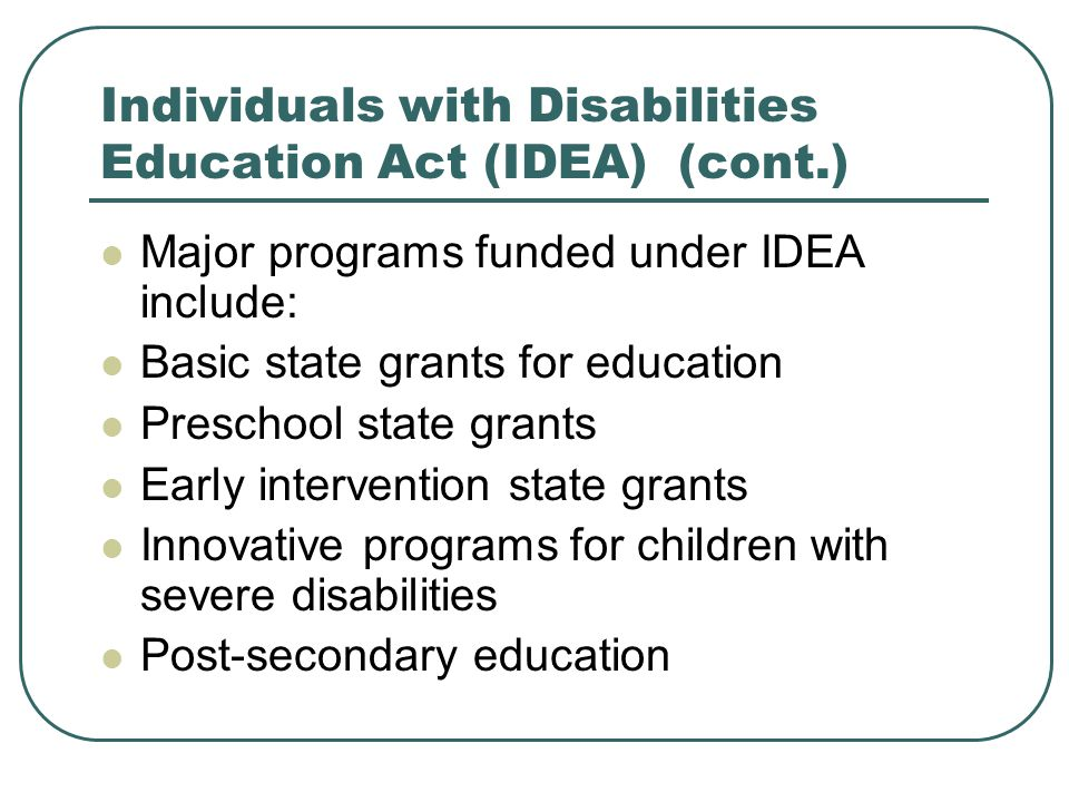 Individuals with Disabilities Education Act (IDEA) (cont.) Major programs funded under IDEA include: Basic state grants for education Preschool state grants Early intervention state grants Innovative programs for children with severe disabilities Post-secondary education