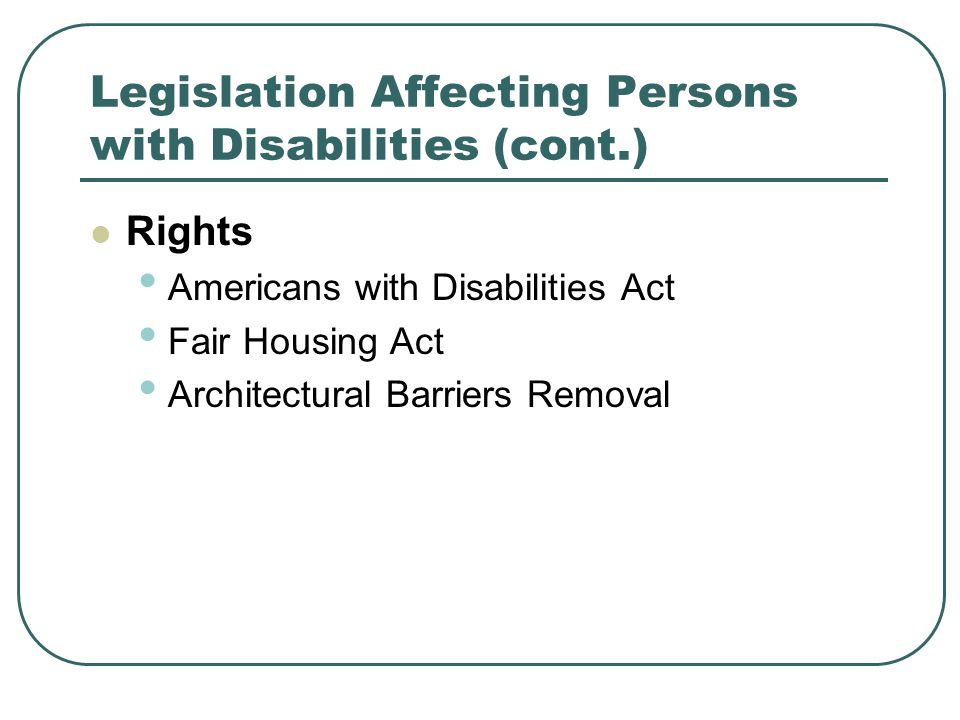 Legislation Affecting Persons with Disabilities (cont.) Rights Americans with Disabilities Act Fair Housing Act Architectural Barriers Removal