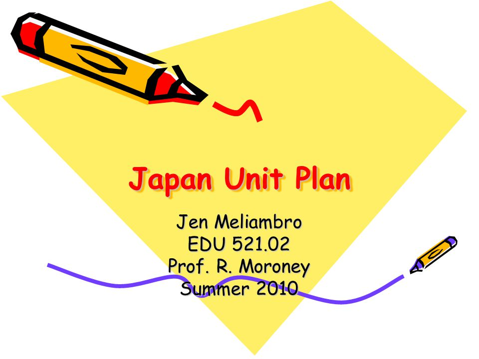 Japan Unit Plan Jen Meliambro EDU Prof. R. Moroney Summer 2010