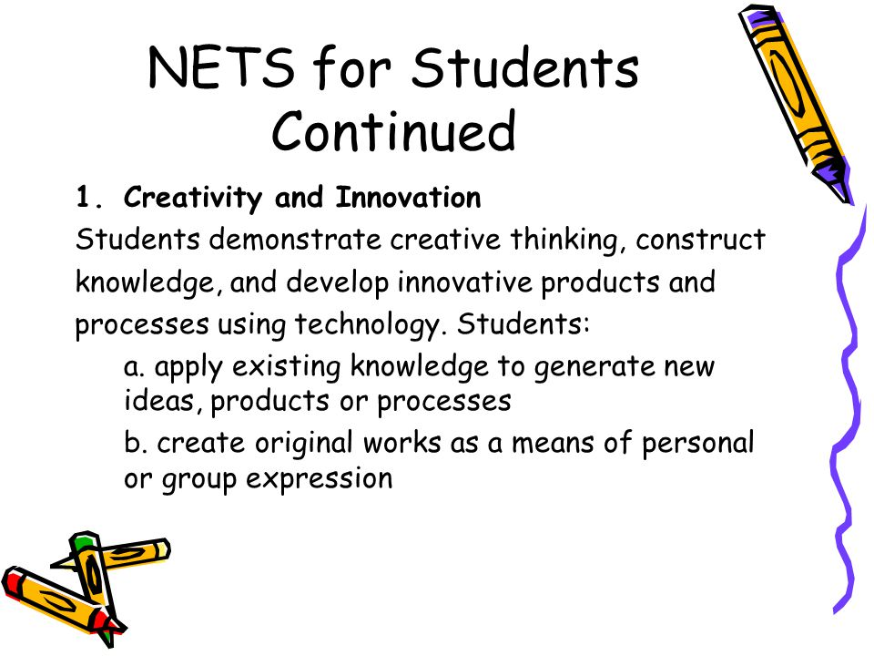NETS for Students Continued 1.Creativity and Innovation Students demonstrate creative thinking, construct knowledge, and develop innovative products and processes using technology.