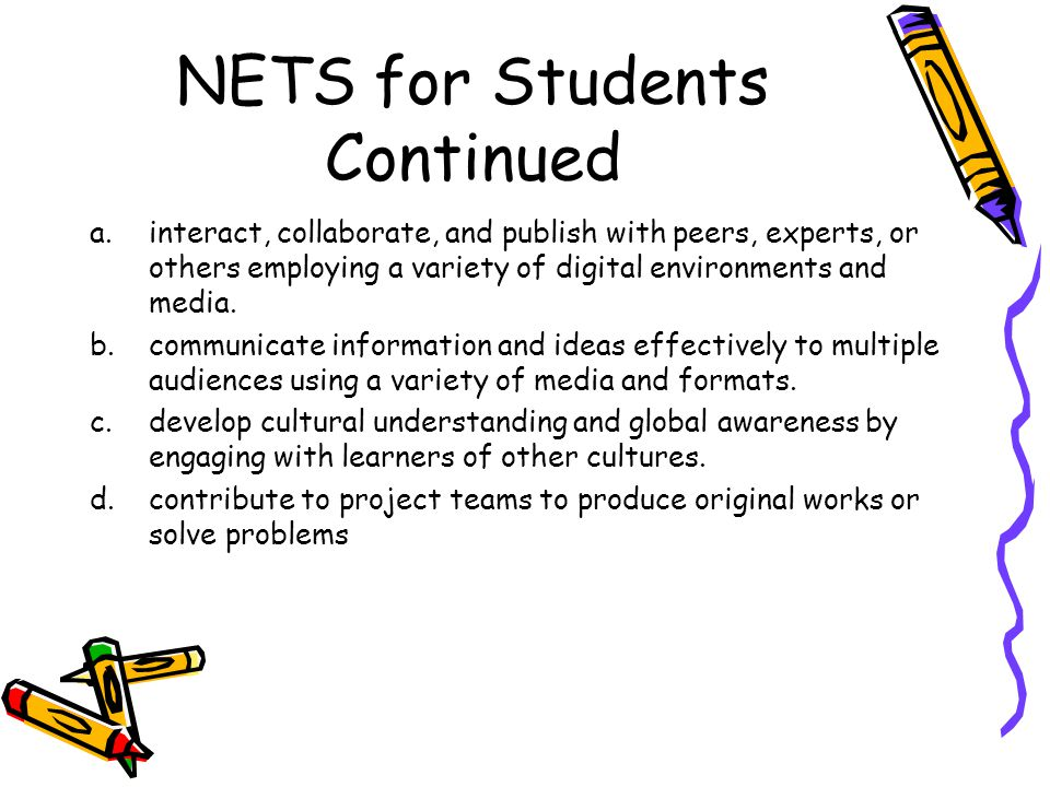 NETS for Students Continued a.interact, collaborate, and publish with peers, experts, or others employing a variety of digital environments and media.