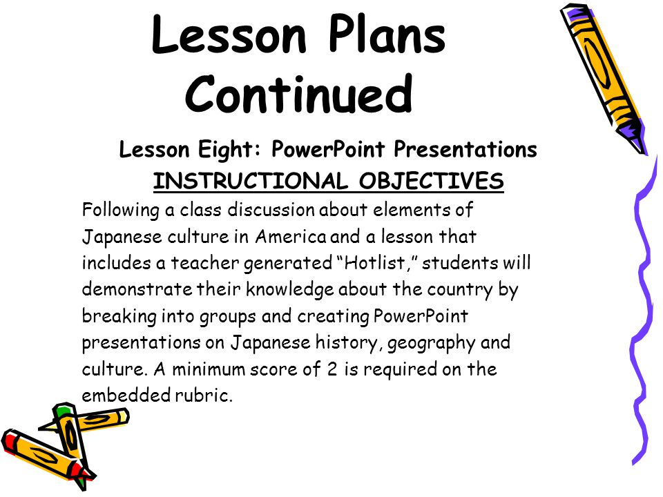 Lesson Plans Continued Lesson Eight: PowerPoint Presentations INSTRUCTIONAL OBJECTIVES Following a class discussion about elements of Japanese culture in America and a lesson that includes a teacher generated Hotlist, students will demonstrate their knowledge about the country by breaking into groups and creating PowerPoint presentations on Japanese history, geography and culture.