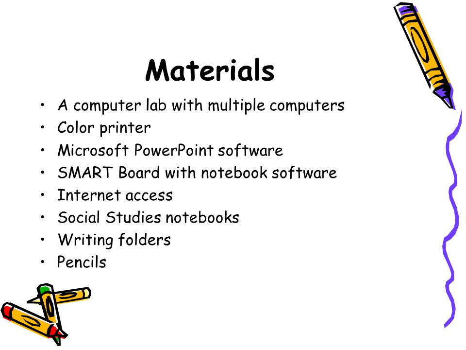 Materials A computer lab with multiple computers Color printer Microsoft PowerPoint software SMART Board with notebook software Internet access Social Studies notebooks Writing folders Pencils