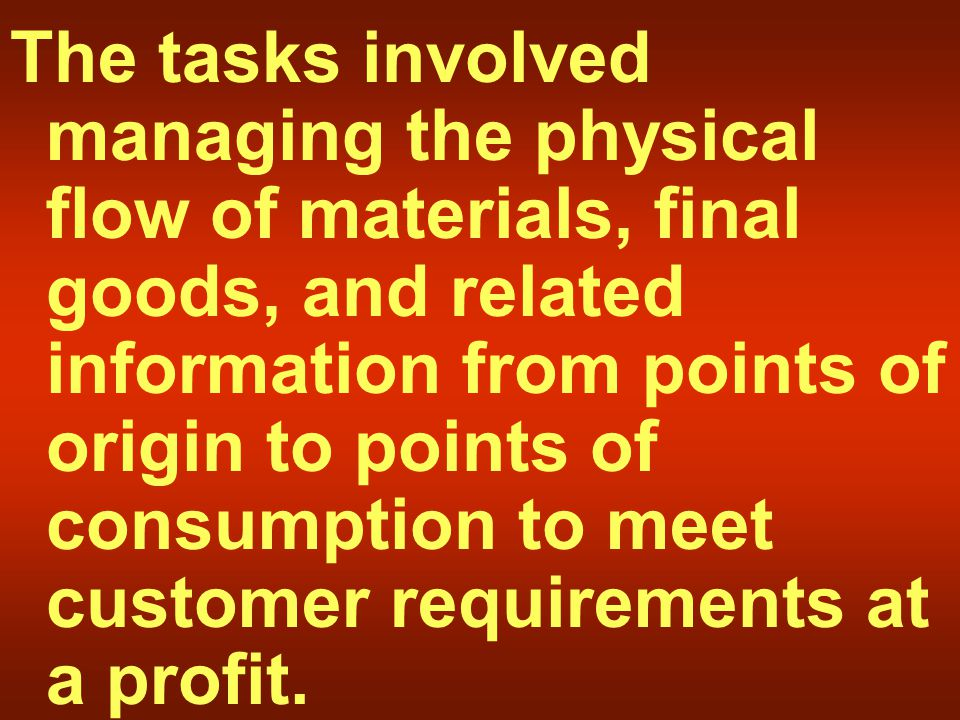 The tasks involved managing the physical flow of materials, final goods, and related information from points of origin to points of consumption to meet customer requirements at a profit.