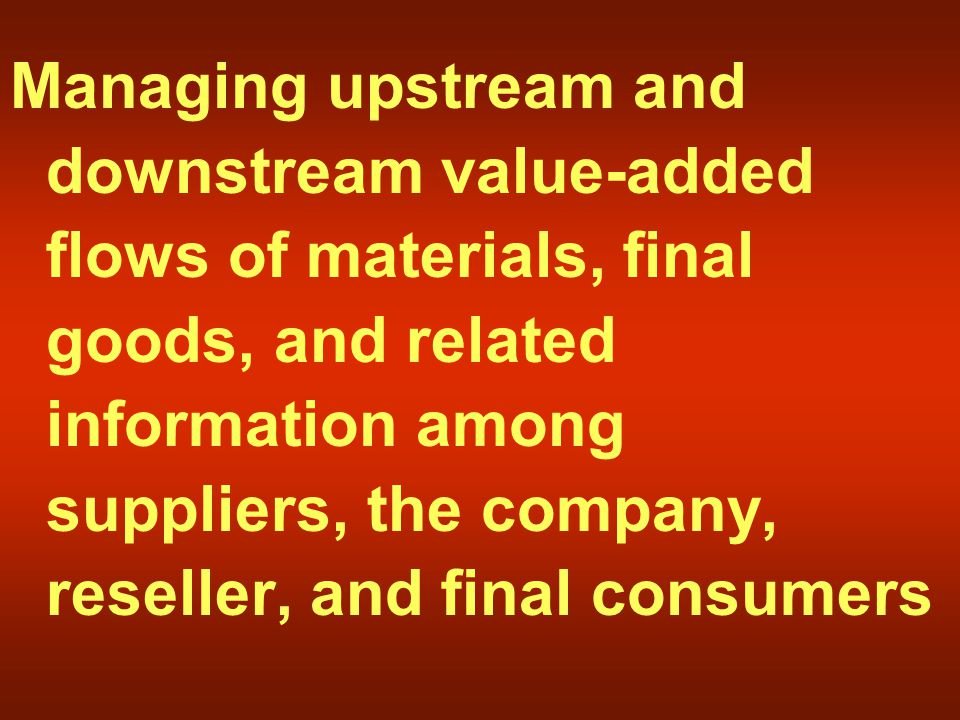 Managing upstream and downstream value-added flows of materials, final goods, and related information among suppliers, the company, reseller, and final consumers