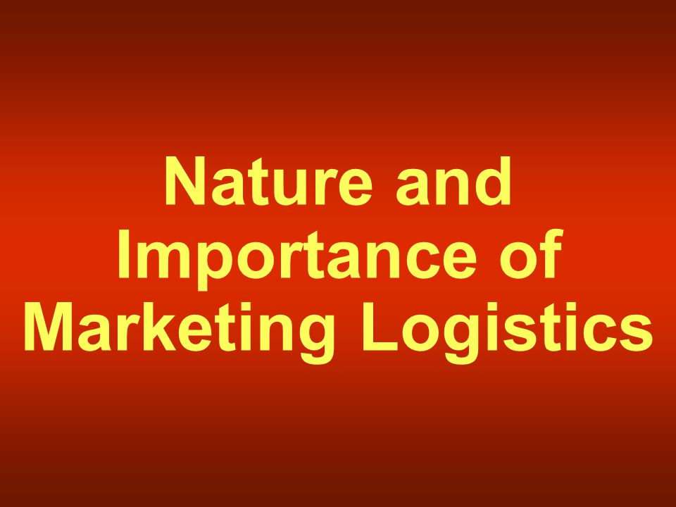 Nature and Importance of Marketing Logistics