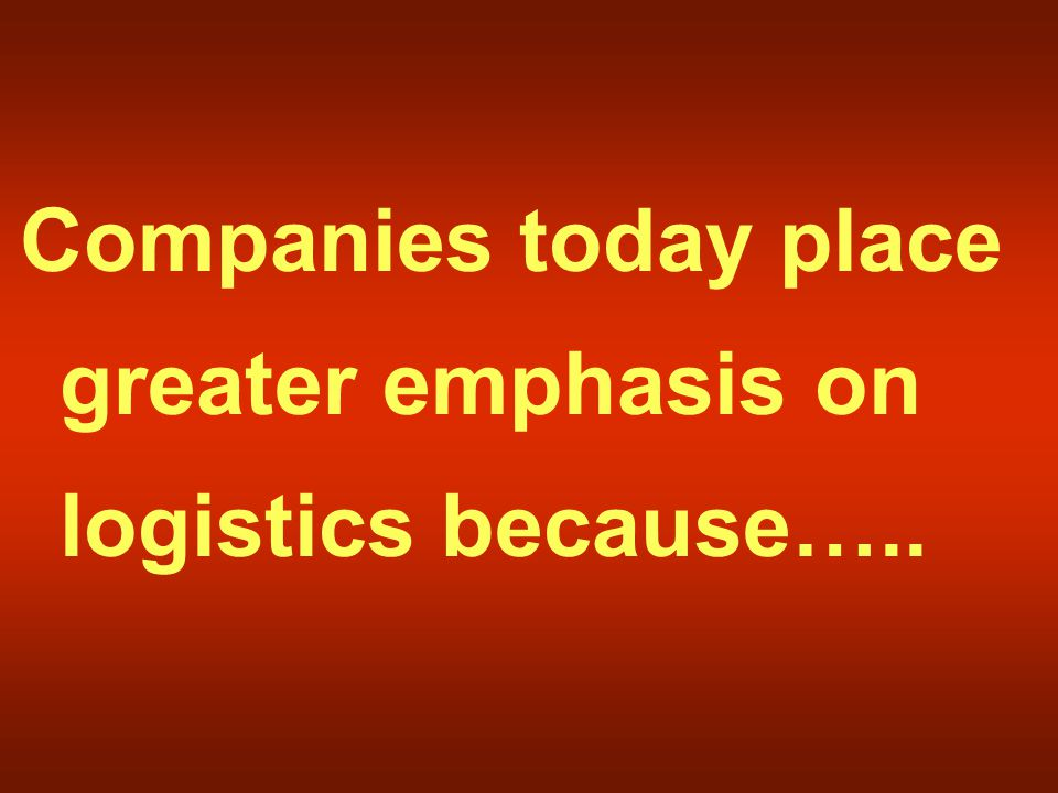 Companies today place greater emphasis on logistics because…..