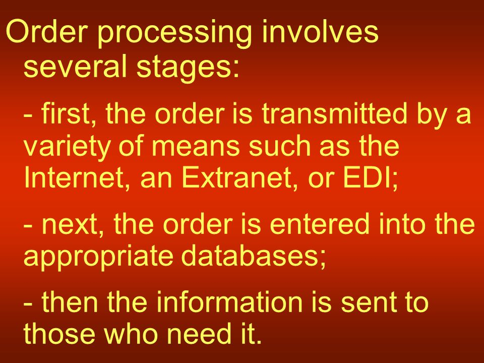 Order processing involves several stages: - first, the order is transmitted by a variety of means such as the Internet, an Extranet, or EDI; - next, the order is entered into the appropriate databases; - then the information is sent to those who need it.