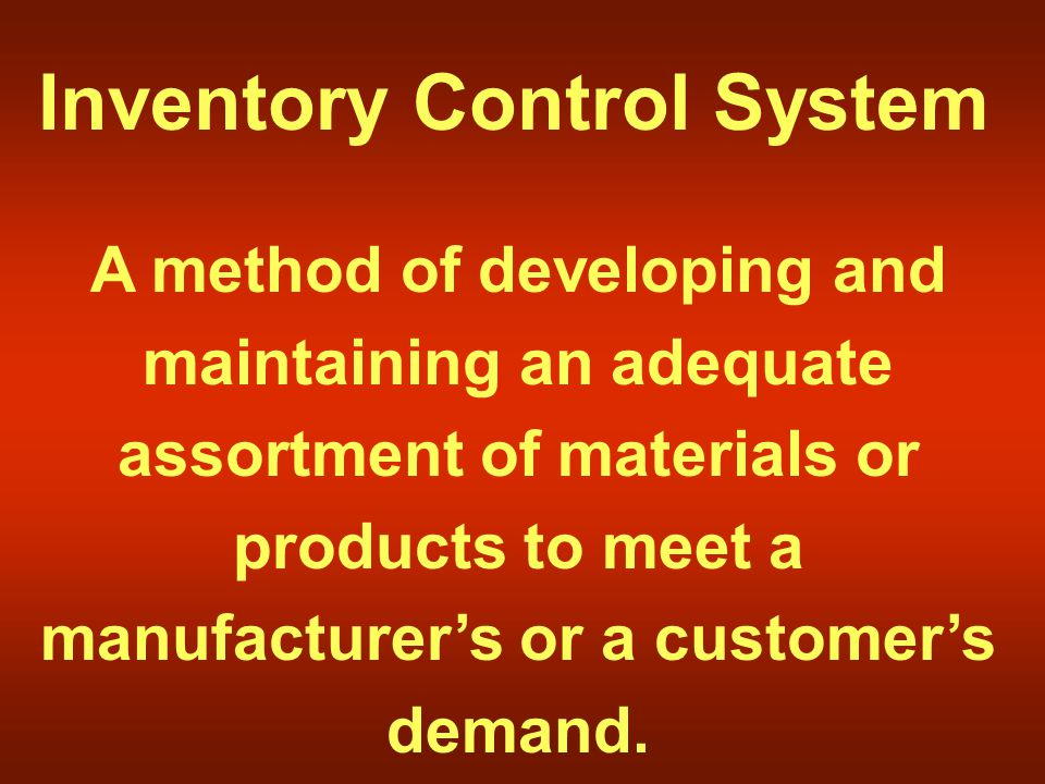 Inventory Control System A method of developing and maintaining an adequate assortment of materials or products to meet a manufacturer's or a customer's demand.