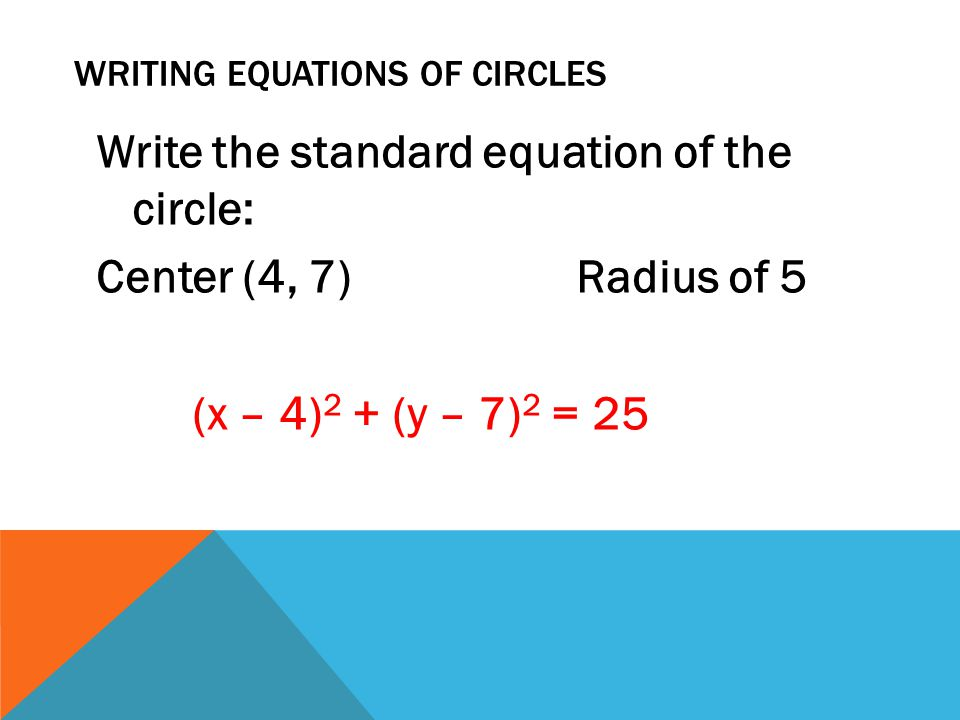 WRITING EQUATIONS OF CIRCLES Write the standard equation of the circle: Center (4, 7) Radius of 5 (x – 4) 2 + (y – 7) 2 = 25