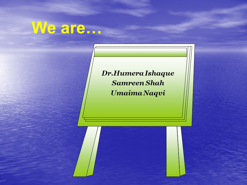 We are… Dr.Humera Ishaque Samreen Shah Umaima Naqvi