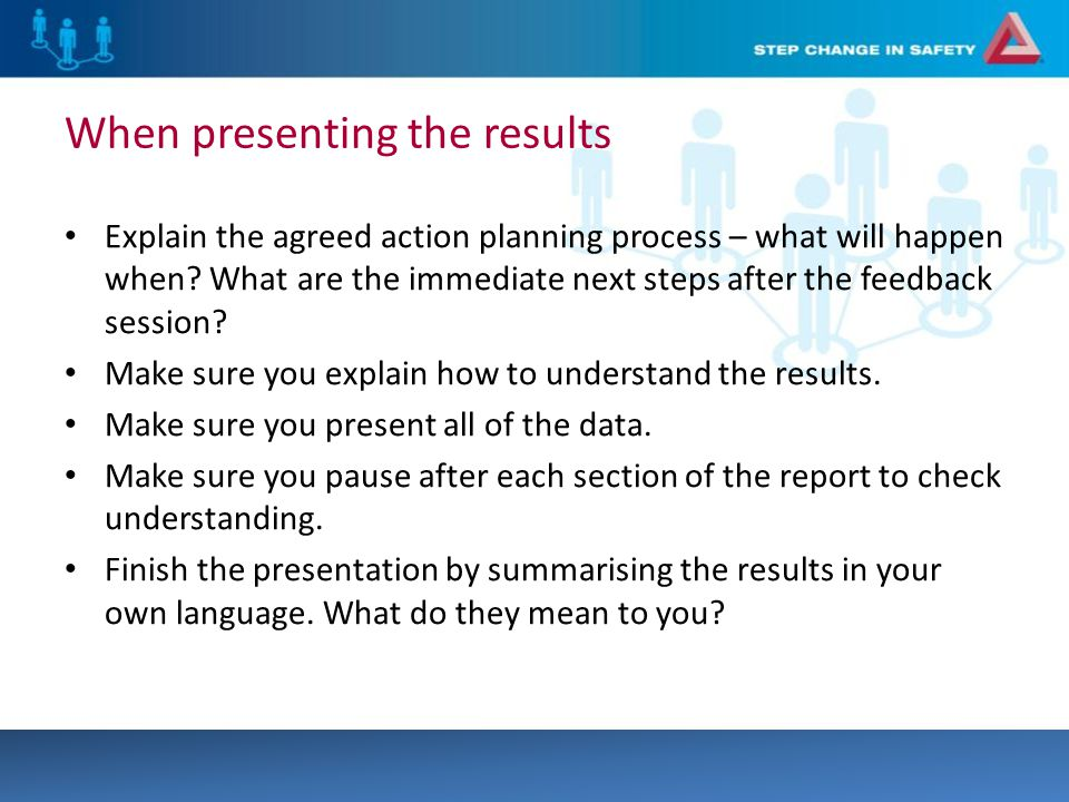 When presenting the results Explain the agreed action planning process – what will happen when.