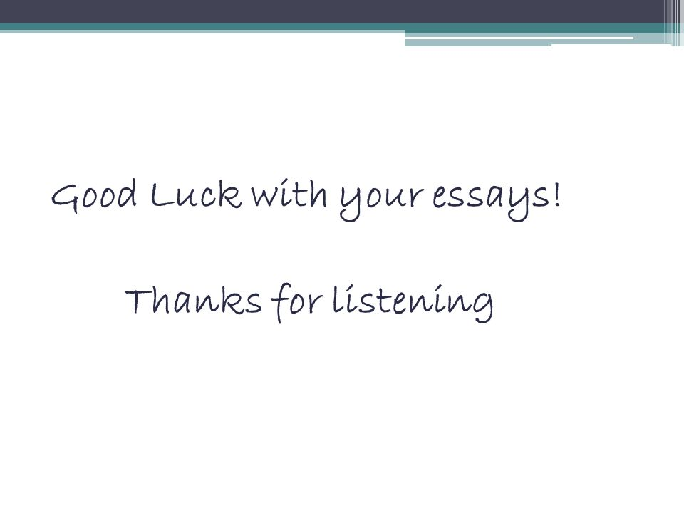 Good Luck with your essays! Thanks for listening