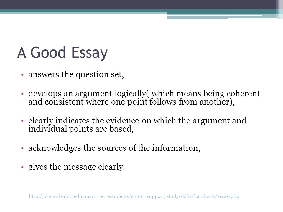 A Good Essay answers the question set, develops an argument logically( which means being coherent and consistent where one point follows from another), clearly indicates the evidence on which the argument and individual points are based, acknowledges the sources of the information, gives the message clearly.