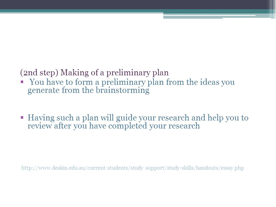 (2nd step) Making of a preliminary plan  You have to form a preliminary plan from the ideas you generate from the brainstorming  Having such a plan will guide your research and help you to review after you have completed your research   support/study-skills/handouts/essay.php