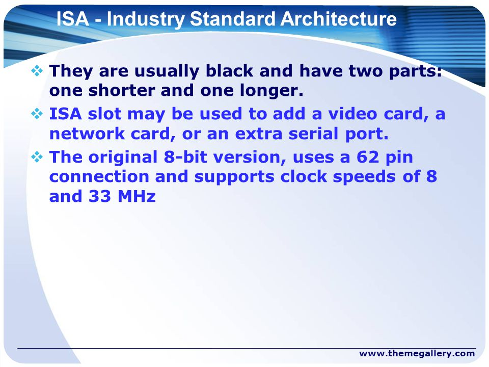 ISA - Industry Standard Architecture  They are usually black and have two parts: one shorter and one longer.