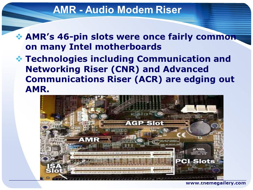 AMR - Audio Modem Riser  AMR's 46-pin slots were once fairly common on many Intel motherboards  Technologies including Communication and Networking Riser (CNR) and Advanced Communications Riser (ACR) are edging out AMR.