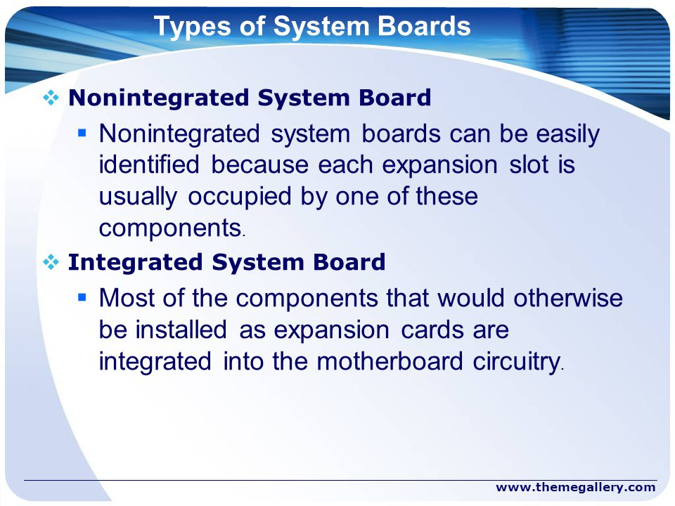 Types of System Boards  Nonintegrated System Board  Nonintegrated system boards can be easily identified because each expansion slot is usually occupied by one of these components.