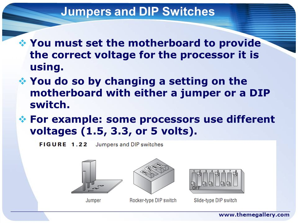 Jumpers and DIP Switches  You must set the motherboard to provide the correct voltage for the processor it is using.