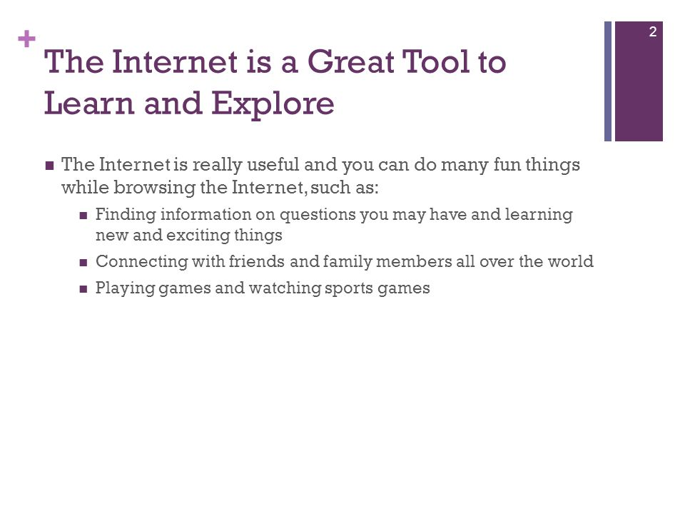 + The Internet is a Great Tool to Learn and Explore The Internet is really useful and you can do many fun things while browsing the Internet, such as: Finding information on questions you may have and learning new and exciting things Connecting with friends and family members all over the world Playing games and watching sports games 2