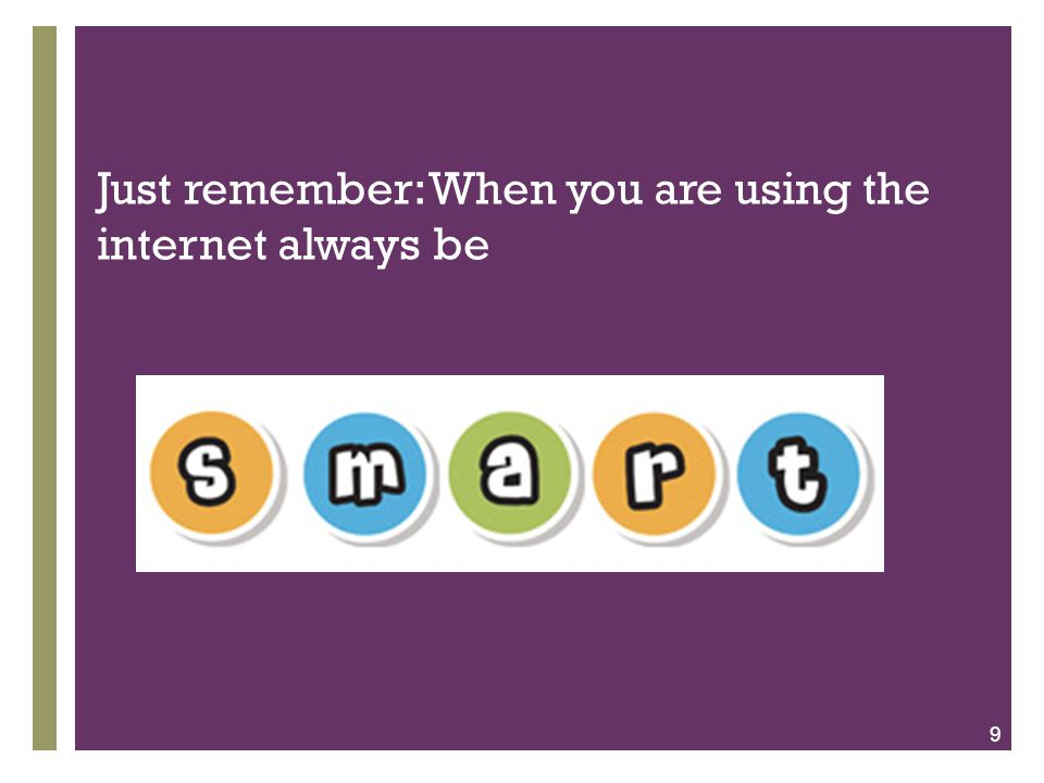 + Just remember: When you are using the internet always be 9