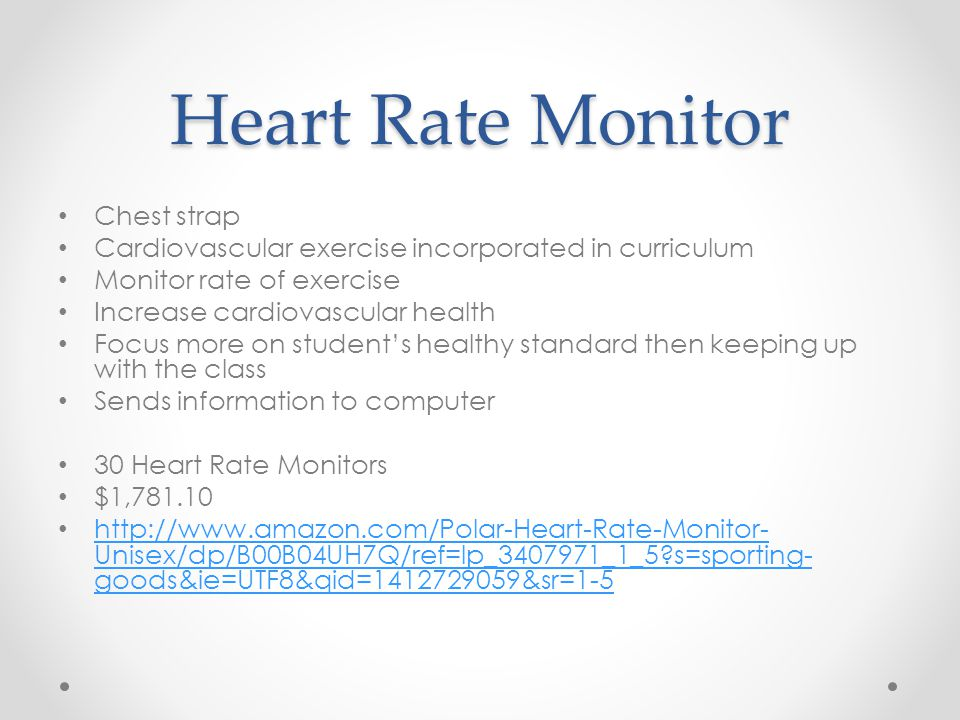 Heart Rate Monitor Chest strap Cardiovascular exercise incorporated in curriculum Monitor rate of exercise Increase cardiovascular health Focus more on student's healthy standard then keeping up with the class Sends information to computer 30 Heart Rate Monitors $1, Unisex/dp/B00B04UH7Q/ref=lp_ _1_5 s=sporting- goods&ie=UTF8&qid= &sr=1-5   Unisex/dp/B00B04UH7Q/ref=lp_ _1_5 s=sporting- goods&ie=UTF8&qid= &sr=1-5