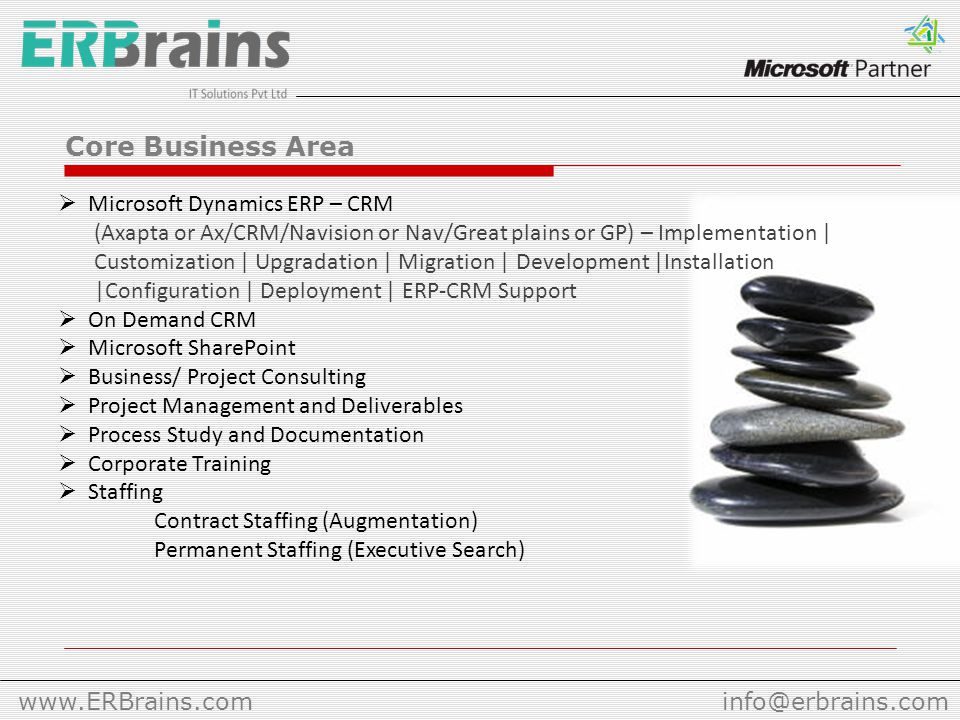 Core Business Area  Microsoft Dynamics ERP – CRM (Axapta or Ax/CRM/Navision or Nav/Great plains or GP) – Implementation | Customization | Upgradation | Migration | Development |Installation |Configuration | Deployment | ERP-CRM Support  On Demand CRM  Microsoft SharePoint  Business/ Project Consulting  Project Management and Deliverables  Process Study and Documentation  Corporate Training  Staffing Contract Staffing (Augmentation) Permanent Staffing (Executive Search)