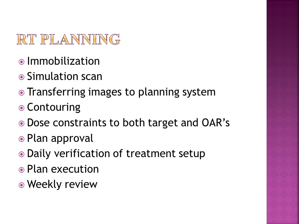  Immobilization  Simulation scan  Transferring images to planning system  Contouring  Dose constraints to both target and OAR's  Plan approval  Daily verification of treatment setup  Plan execution  Weekly review