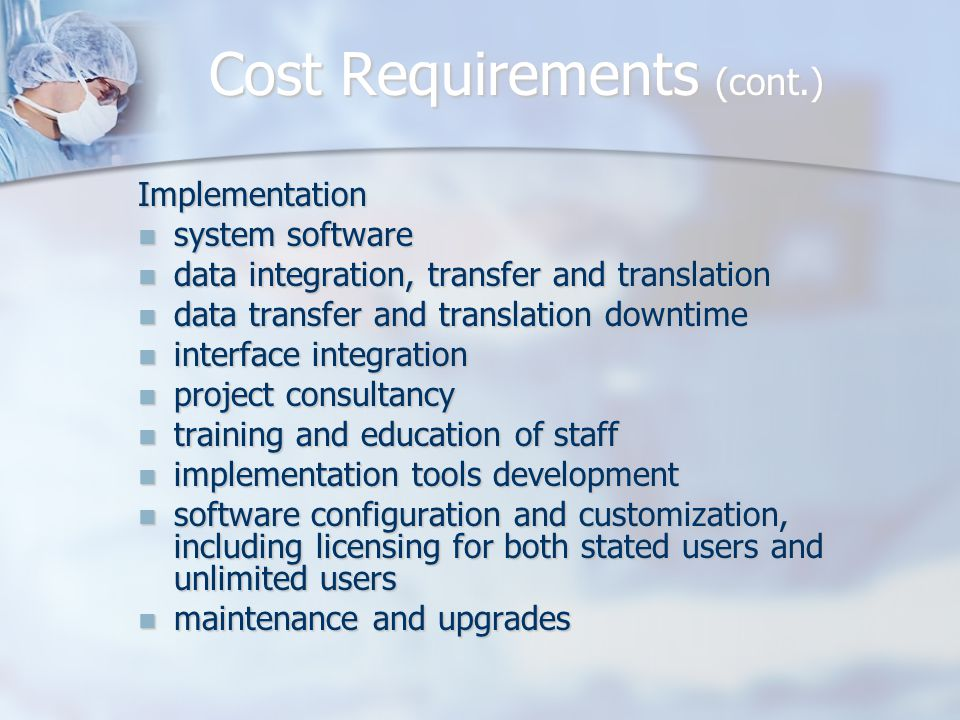 Implementation system software system software data integration, transfer and translation data integration, transfer and translation data transfer and translation downtime data transfer and translation downtime interface integration interface integration project consultancy project consultancy training and education of staff training and education of staff implementation tools development implementation tools development software configuration and customization, including licensing for both stated users and unlimited users software configuration and customization, including licensing for both stated users and unlimited users maintenance and upgrades maintenance and upgrades Cost Requirements (cont.)